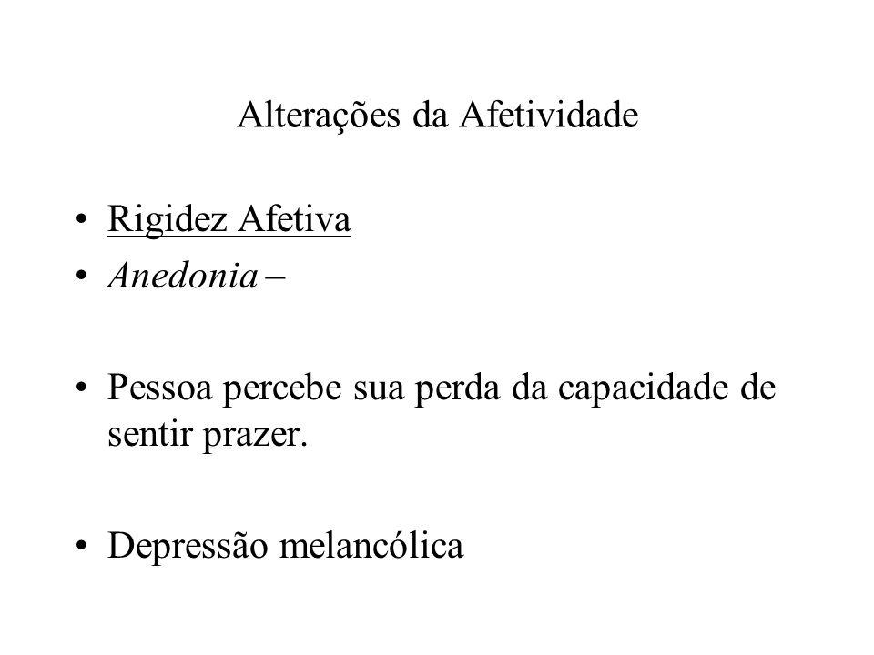 Alterações da Afetividade Rigidez Afetiva Anedonia – Pessoa percebe sua perda da capacidade de sentir prazer. Depressão melancólica