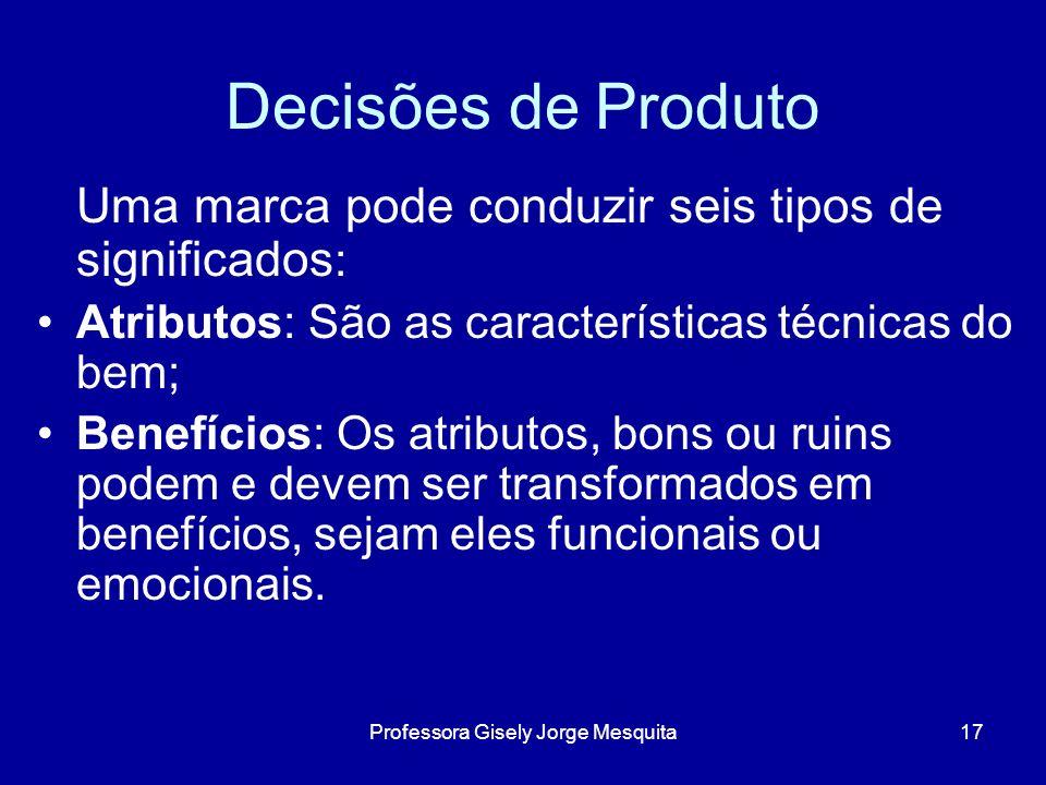 Decisões de Produto Uma marca pode conduzir seis tipos de significados : Atributos: São as características técnicas do bem; Benefícios: Os atributos,