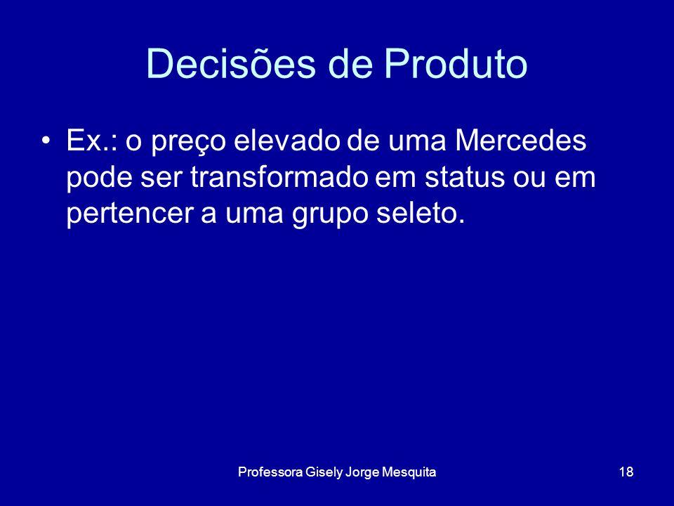 Decisões de Produto Ex.: o preço elevado de uma Mercedes pode ser transformado em status ou em pertencer a uma grupo seleto. 18Professora Gisely Jorge
