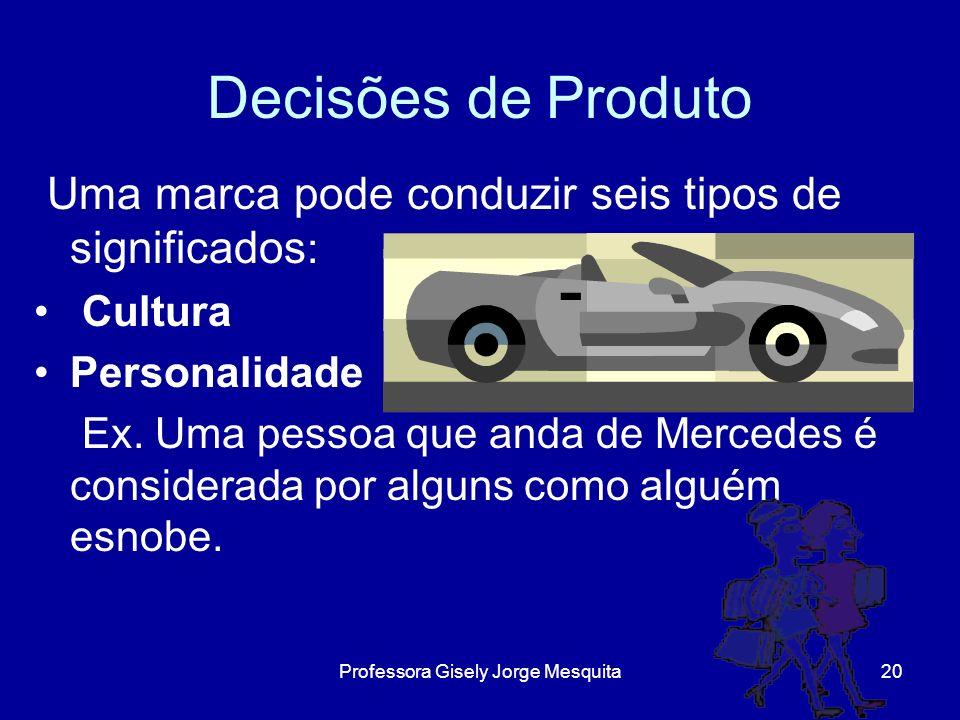 Decisões de Produto Uma marca pode conduzir seis tipos de significados : Cultura Personalidade Ex. Uma pessoa que anda de Mercedes é considerada por a
