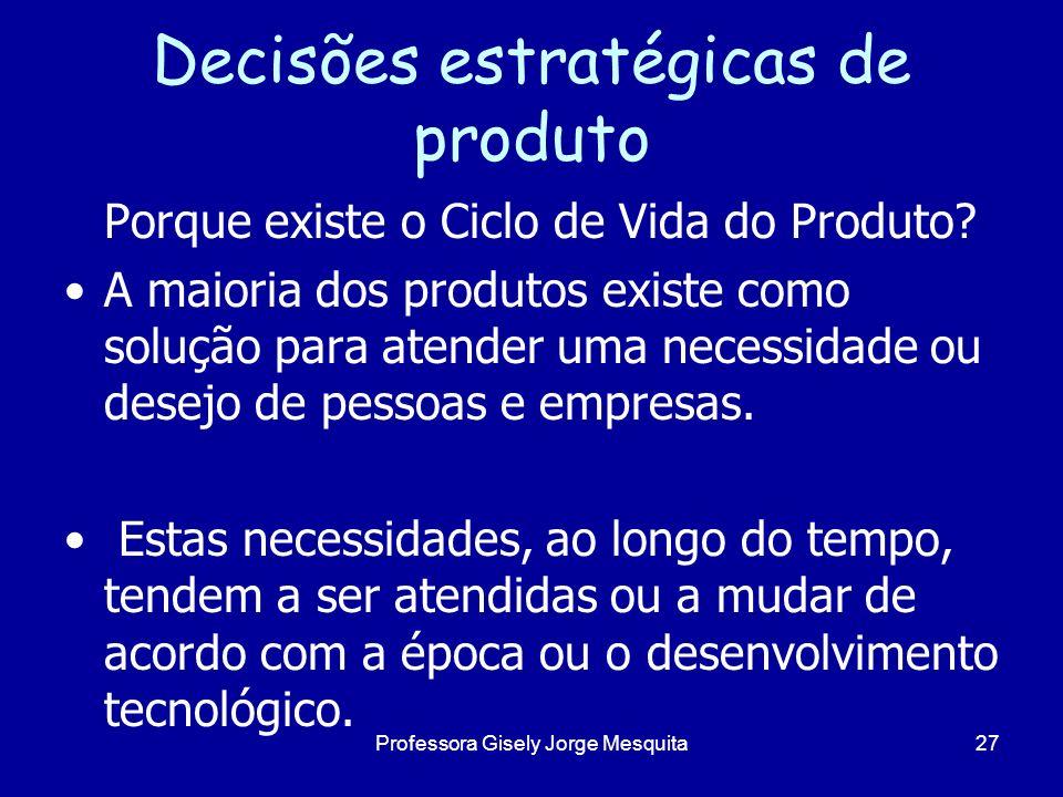 Decisões estratégicas de produto Porque existe o Ciclo de Vida do Produto? A maioria dos produtos existe como solução para atender uma necessidade ou