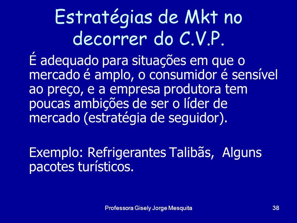 Estratégias de Mkt no decorrer do C.V.P. É adequado para situações em que o mercado é amplo, o consumidor é sensível ao preço, e a empresa produtora t