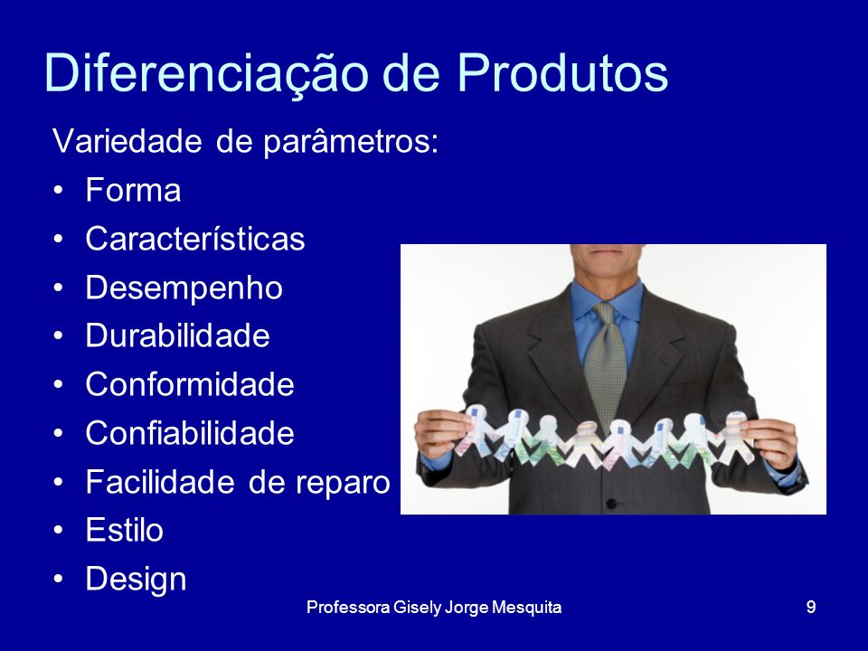 Diferenciação de Produtos Variedade de parâmetros: Forma Características Desempenho Durabilidade Conformidade Confiabilidade Facilidade de reparo Esti