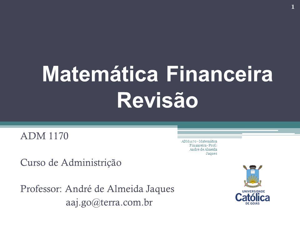 Matemática Financeira Revisão ADM 1170 Curso de Administrição Professor: André de Almeida Jaques aaj.go@terra.com.br 1 ADM1170 - Matemática Financeira