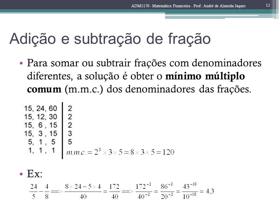 Adição e subtração de fração Para somar ou subtrair frações com denominadores diferentes, a solução é obter o mínimo múltiplo comum (m.m.c.) dos denom