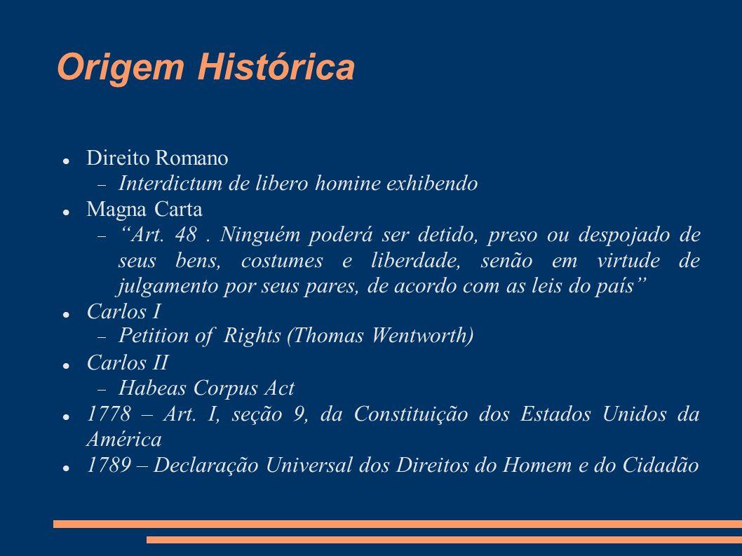 Origem Histórica Direito Romano Interdictum de libero homine exhibendo Magna Carta Art. 48. Ninguém poderá ser detido, preso ou despojado de seus bens