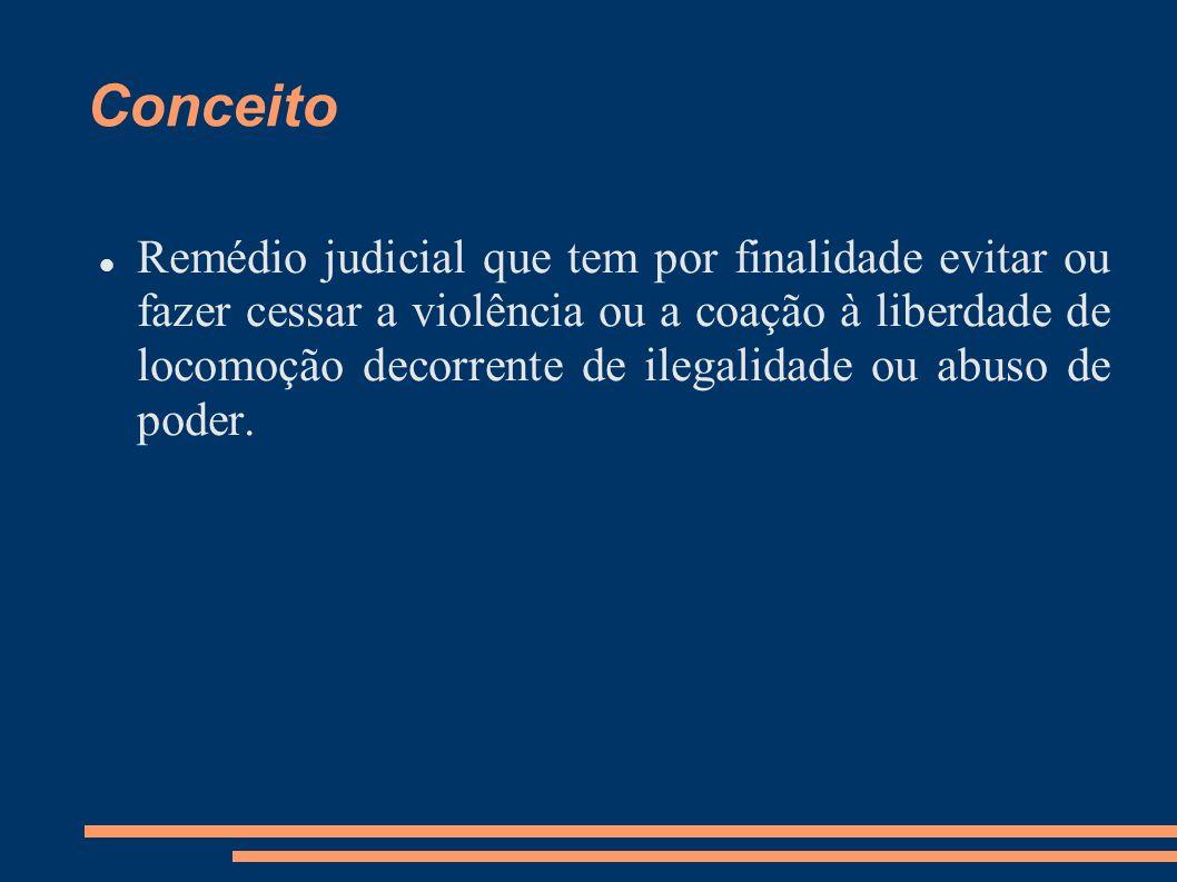 Conceito Remédio judicial que tem por finalidade evitar ou fazer cessar a violência ou a coação à liberdade de locomoção decorrente de ilegalidade ou