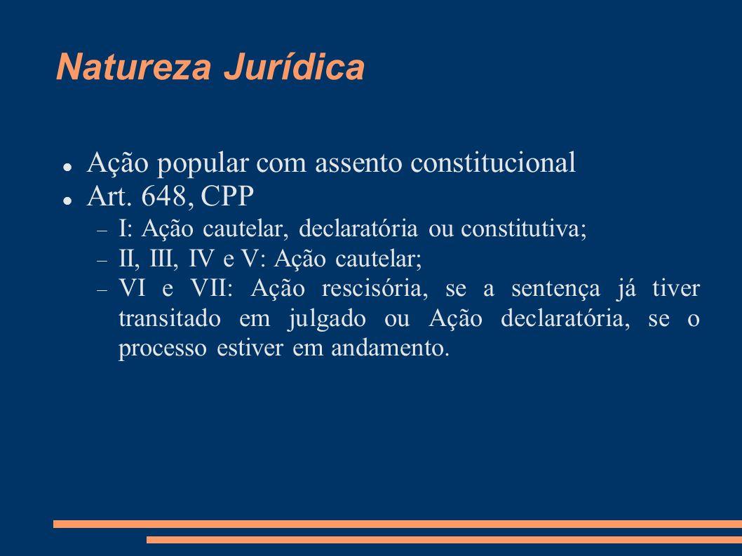 Natureza Jurídica Ação popular com assento constitucional Art. 648, CPP I: Ação cautelar, declaratória ou constitutiva; II, III, IV e V: Ação cautelar