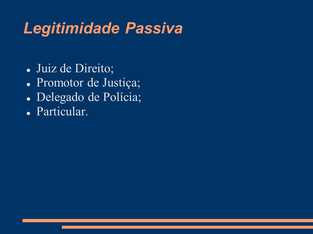 Legitimidade Passiva Juiz de Direito; Promotor de Justiça; Delegado de Polícia; Particular.