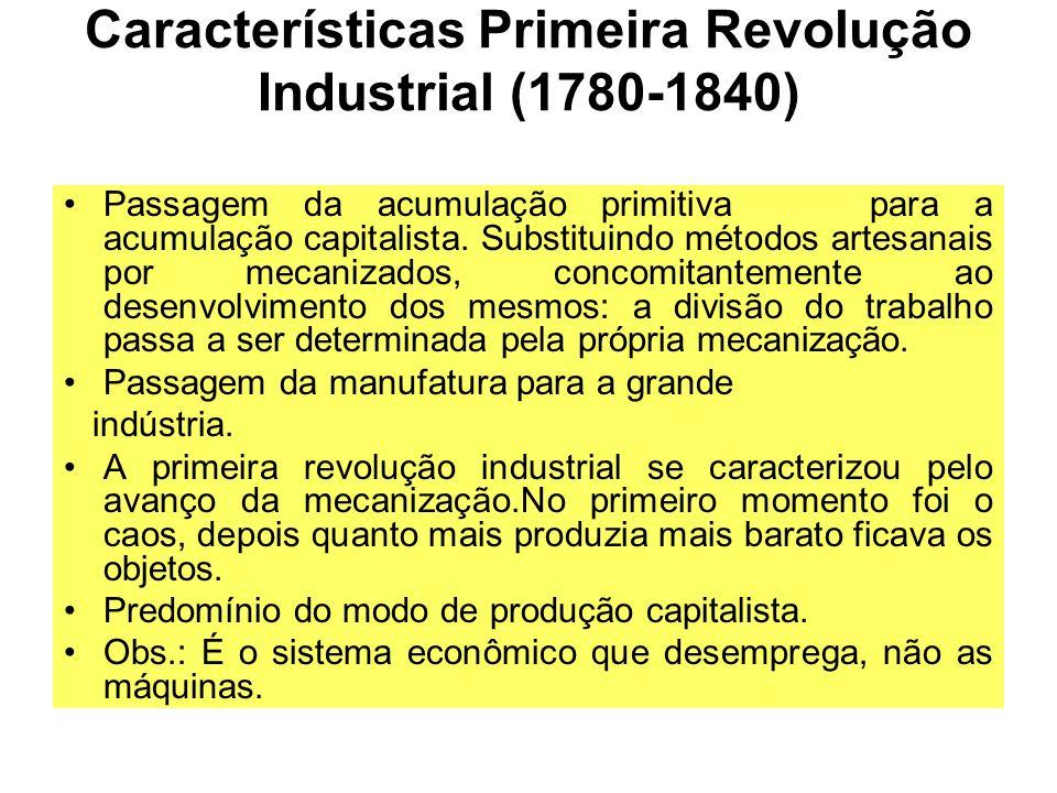 Características Primeira Revolução Industrial (1780-1840) Passagem da acumulação primitiva para a acumulação capitalista. Substituindo métodos artesan