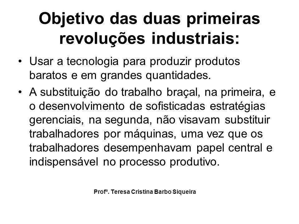 Objetivo das duas primeiras revoluções industriais: Usar a tecnologia para produzir produtos baratos e em grandes quantidades. A substituição do traba