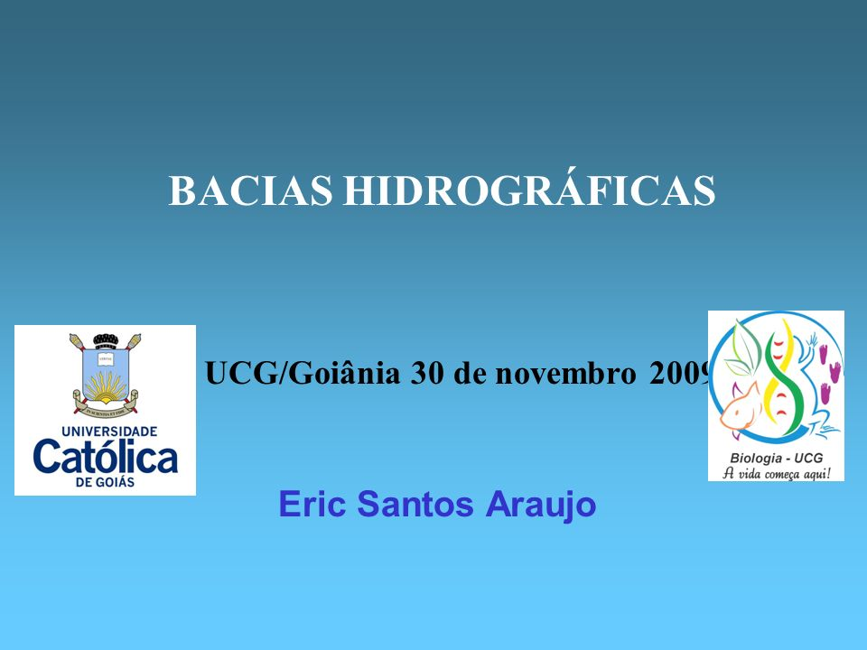 Eric Santos Araujo BACIAS HIDROGRÁFICAS UCG/Goiânia 30 de novembro 2009