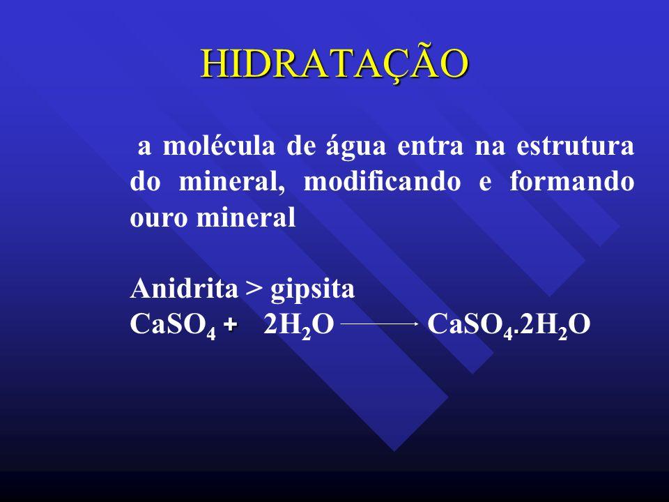 HIDRATAÇÃO a molécula de água entra na estrutura do mineral, modificando e formando ouro mineral Anidrita > gipsita +. CaSO 4 + 2H 2 O CaSO 4. 2H 2 O