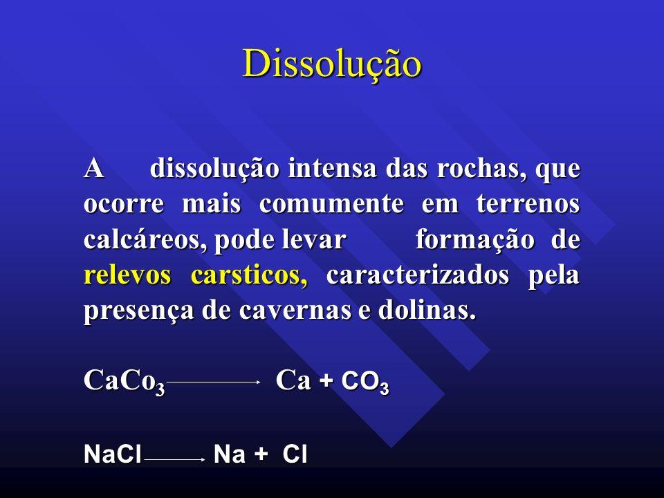 Dissolução A dissolução intensa das rochas, que ocorre mais comumente em terrenos calcáreos, pode levar formação de relevos carsticos, caracterizados