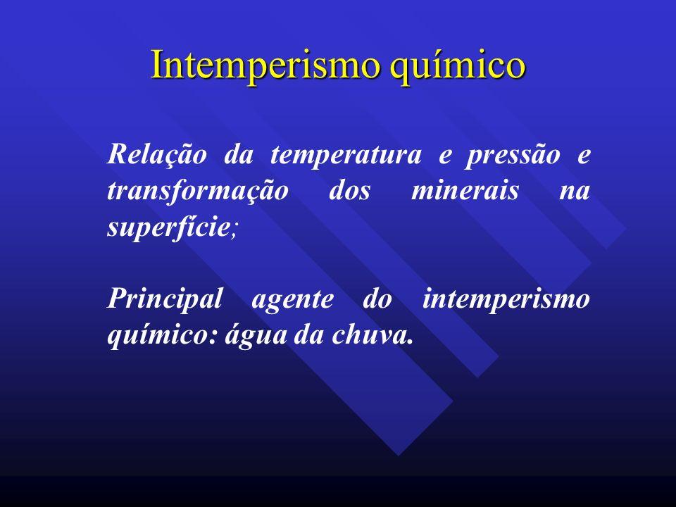 Intemperismo químico Relação da temperatura e pressão e transformação dos minerais na superfície; Principal agente do intemperismo químico: água da ch