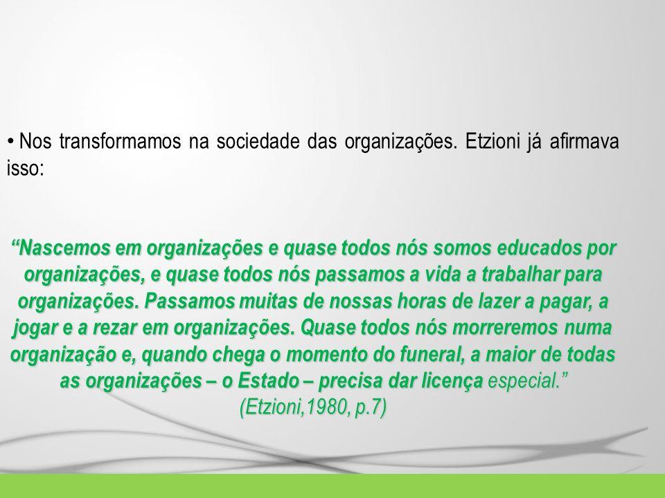 Nos transformamos na sociedade das organizações. Etzioni já afirmava isso: Nascemos em organizações e quase todos nós somos educados por organizações,