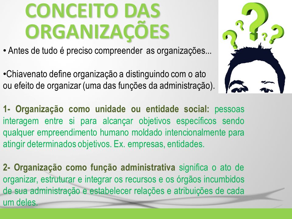 CONCEITO DAS ORGANIZAÇÕES Antes de tudo é preciso compreender as organizações... Chiavenato define organização a distinguindo com o ato ou efeito de o