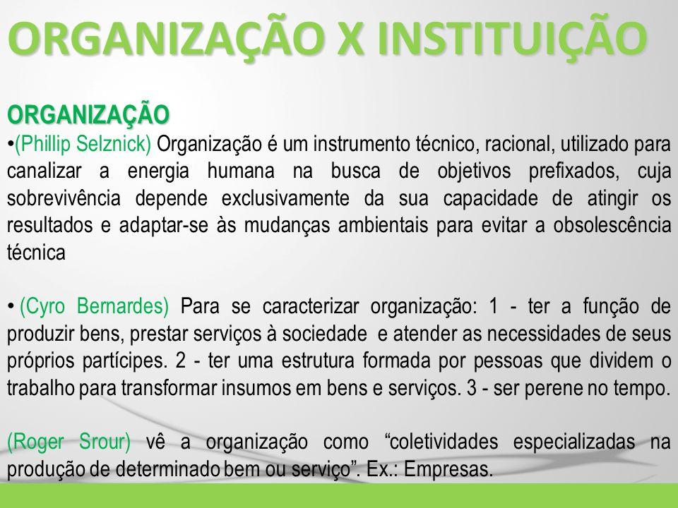 ORGANIZAÇÃO X INSTITUIÇÃO ORGANIZAÇÃO (Phillip Selznick) Organização é um instrumento técnico, racional, utilizado para canalizar a energia humana na