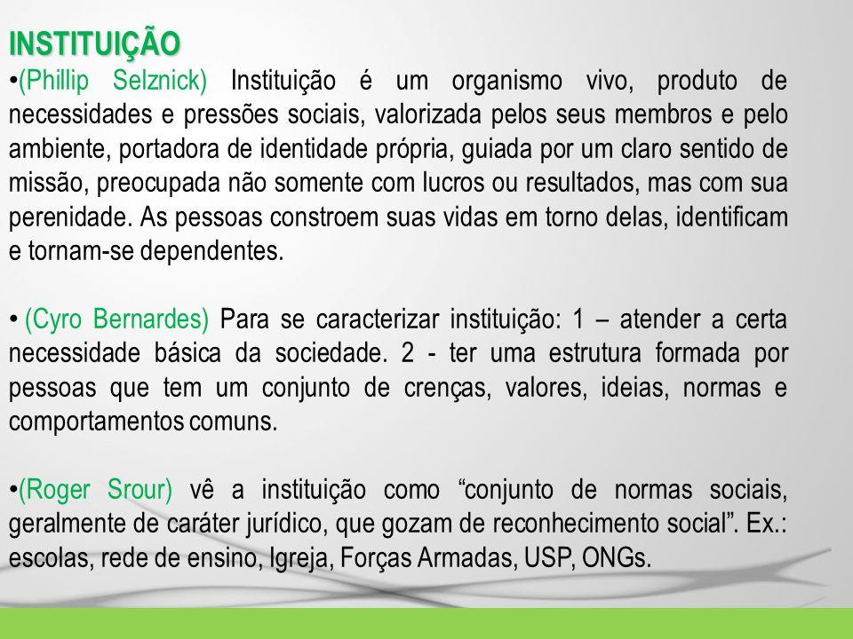 INSTITUIÇÃO (Phillip Selznick) Instituição é um organismo vivo, produto de necessidades e pressões sociais, valorizada pelos seus membros e pelo ambie