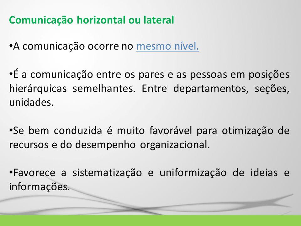 Comunicação horizontal ou lateral A comunicação ocorre no mesmo nível. É a comunicação entre os pares e as pessoas em posições hierárquicas semelhante