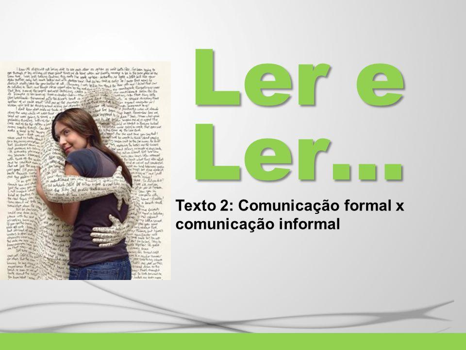 Ler e Ler… Texto 2: Comunicação formal x comunicação informal