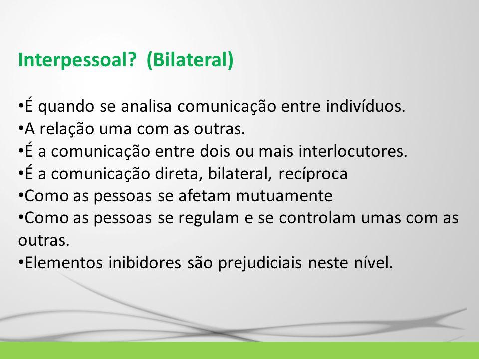 Interpessoal? (Bilateral) É quando se analisa comunicação entre indivíduos. A relação uma com as outras. É a comunicação entre dois ou mais interlocut