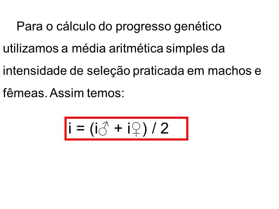 Para o cálculo do progresso genético utilizamos a média aritmética simples da intensidade de seleção praticada em machos e fêmeas. Assim temos: i = (i