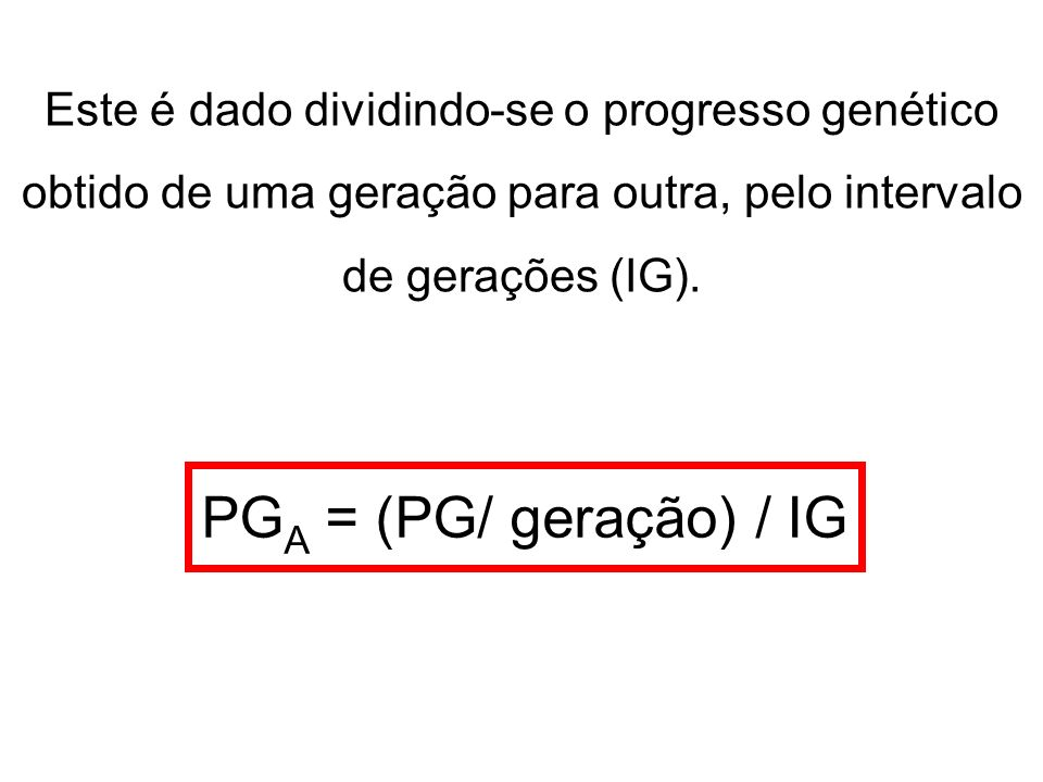 Este é dado dividindo-se o progresso genético obtido de uma geração para outra, pelo intervalo de gerações (IG). PG A = (PG/ geração) / IG