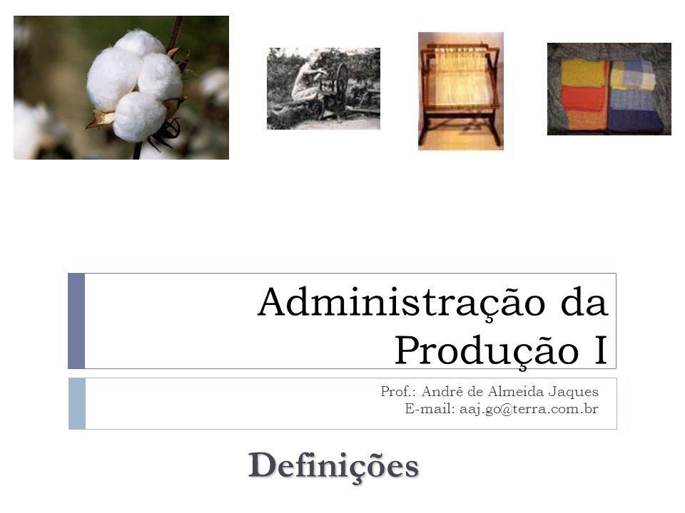 Administração da Produção I Prof.: André de Almeida Jaques E-mail: aaj.go@terra.com.br Definições