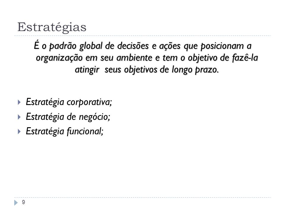Estratégias 9 É o padrão global de decisões e ações que posicionam a organização em seu ambiente e tem o objetivo de fazê-la atingir seus objetivos de