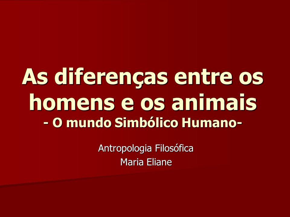 As diferenças entre os homens e os animais - O mundo Simbólico Humano- Antropologia Filosófica Maria Eliane
