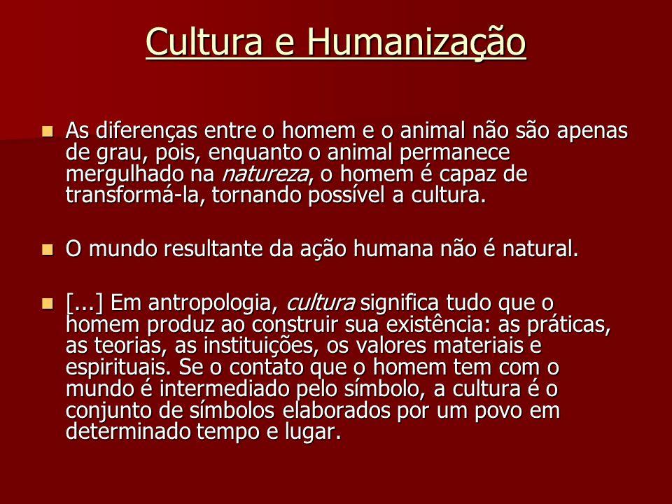 Cultura e Humanização As diferenças entre o homem e o animal não são apenas de grau, pois, enquanto o animal permanece mergulhado na natureza, o homem