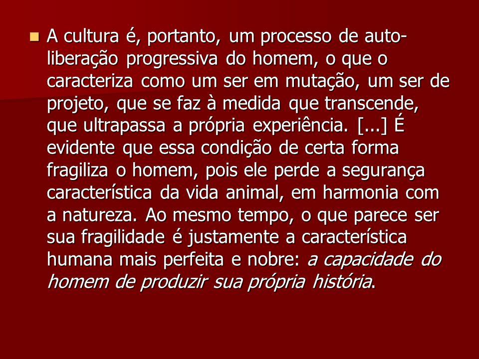 A cultura é, portanto, um processo de auto- liberação progressiva do homem, o que o caracteriza como um ser em mutação, um ser de projeto, que se faz