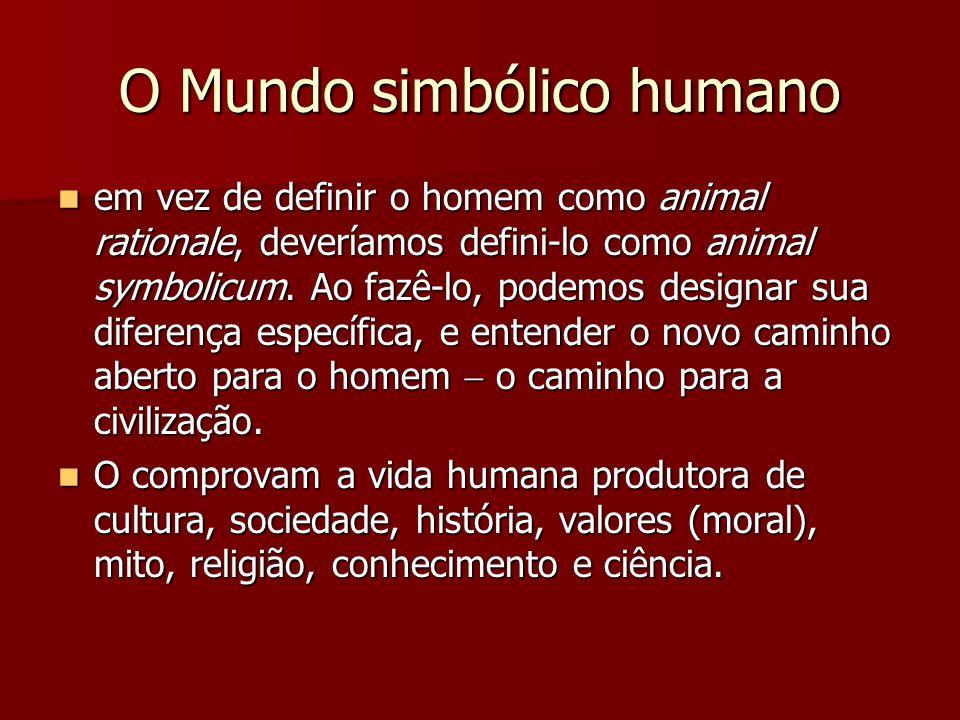 O Mundo simbólico humano em vez de definir o homem como animal rationale, deveríamos defini-lo como animal symbolicum. Ao fazê-lo, podemos designar su