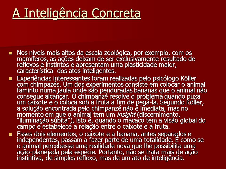Instinto/Inteligência A inteligência distingue-se do instinto por sua flexibilidade, já que as respostas são diferentes conforme a situação e também por variarem de animal para animal.