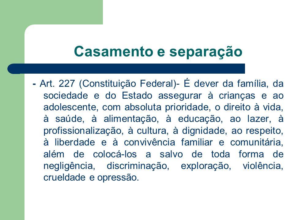 Casamento e separação - Art. 227 (Constituição Federal)- É dever da família, da sociedade e do Estado assegurar à crianças e ao adolescente, com absol