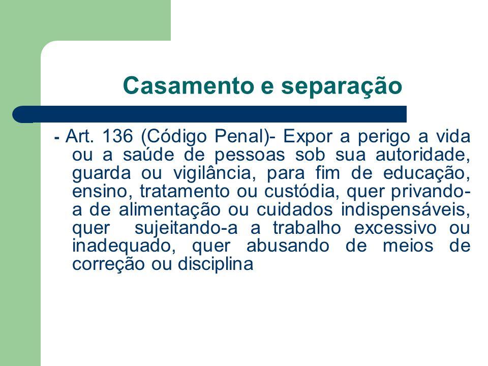 Casamento e separação - Art. 136 (Código Penal)- Expor a perigo a vida ou a saúde de pessoas sob sua autoridade, guarda ou vigilância, para fim de edu