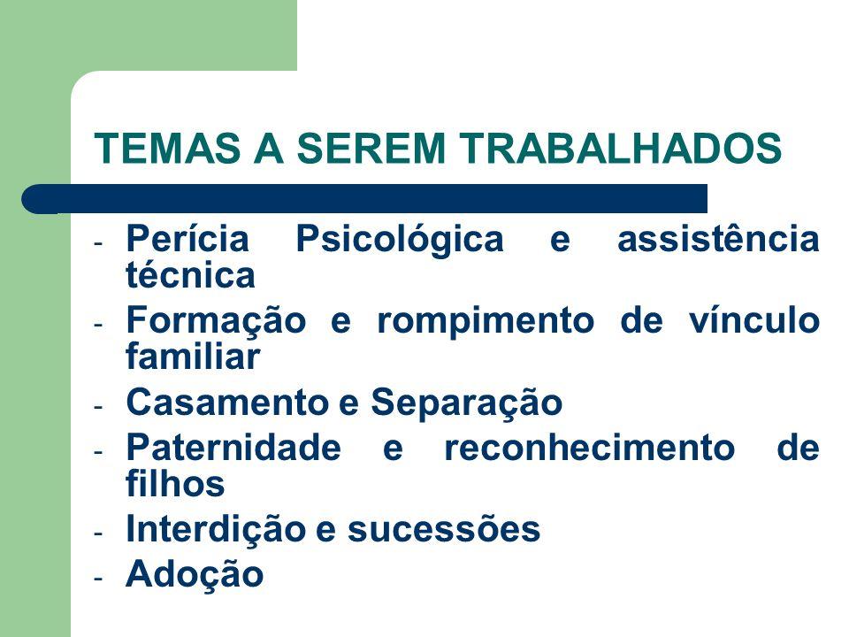 TEMAS A SEREM TRABALHADOS - Perícia Psicológica e assistência técnica - Formação e rompimento de vínculo familiar - Casamento e Separação - Paternidad