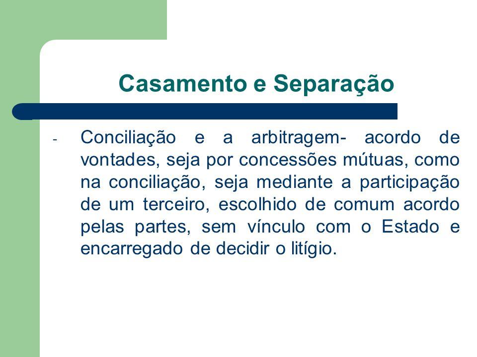 Casamento e Separação - Conciliação e a arbitragem- acordo de vontades, seja por concessões mútuas, como na conciliação, seja mediante a participação