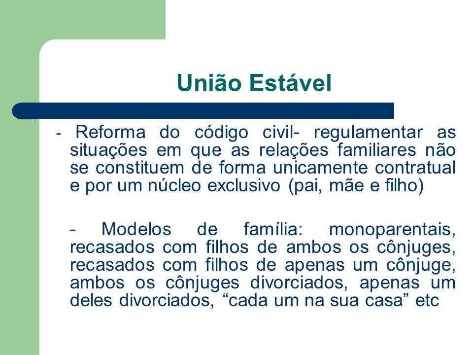 União Estável - Reforma do código civil- regulamentar as situações em que as relações familiares não se constituem de forma unicamente contratual e po