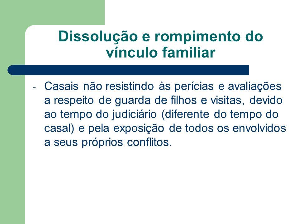 Dissolução e rompimento do vínculo familiar - Casais não resistindo às perícias e avaliações a respeito de guarda de filhos e visitas, devido ao tempo
