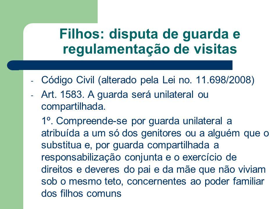 Filhos: disputa de guarda e regulamentação de visitas - Código Civil (alterado pela Lei no. 11.698/2008) - Art. 1583. A guarda será unilateral ou comp