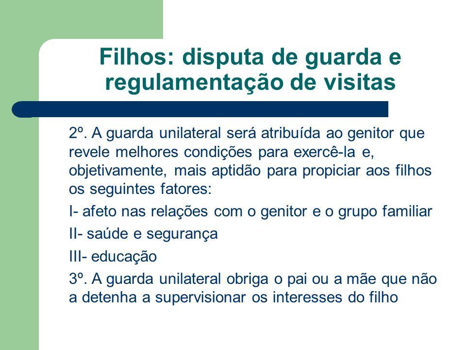 Filhos: disputa de guarda e regulamentação de visitas 2º. A guarda unilateral será atribuída ao genitor que revele melhores condições para exercê-la e