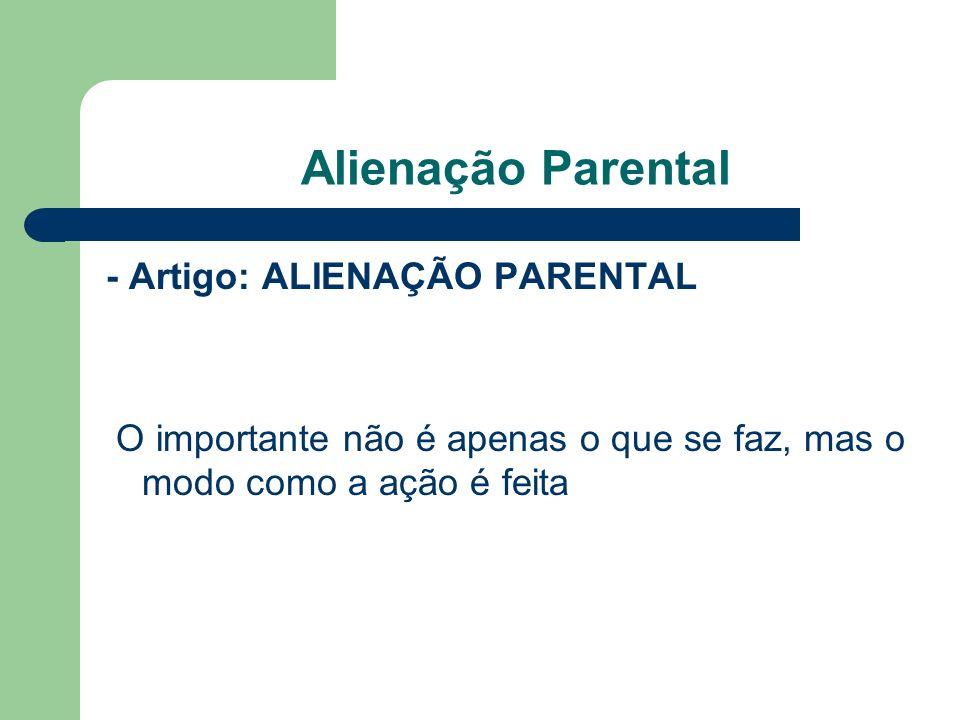 Alienação Parental - Artigo: ALIENAÇÃO PARENTAL O importante não é apenas o que se faz, mas o modo como a ação é feita