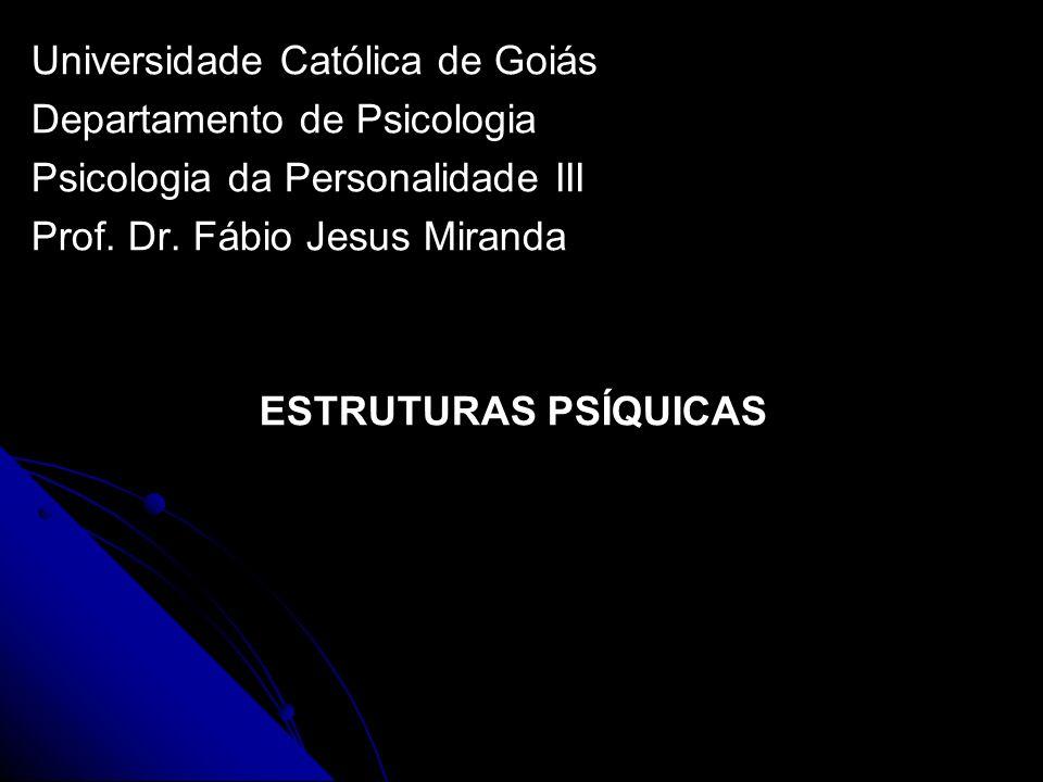 Universidade Católica de Goiás Departamento de Psicologia Psicologia da Personalidade III Prof. Dr. Fábio Jesus Miranda ESTRUTURAS PSÍQUICAS