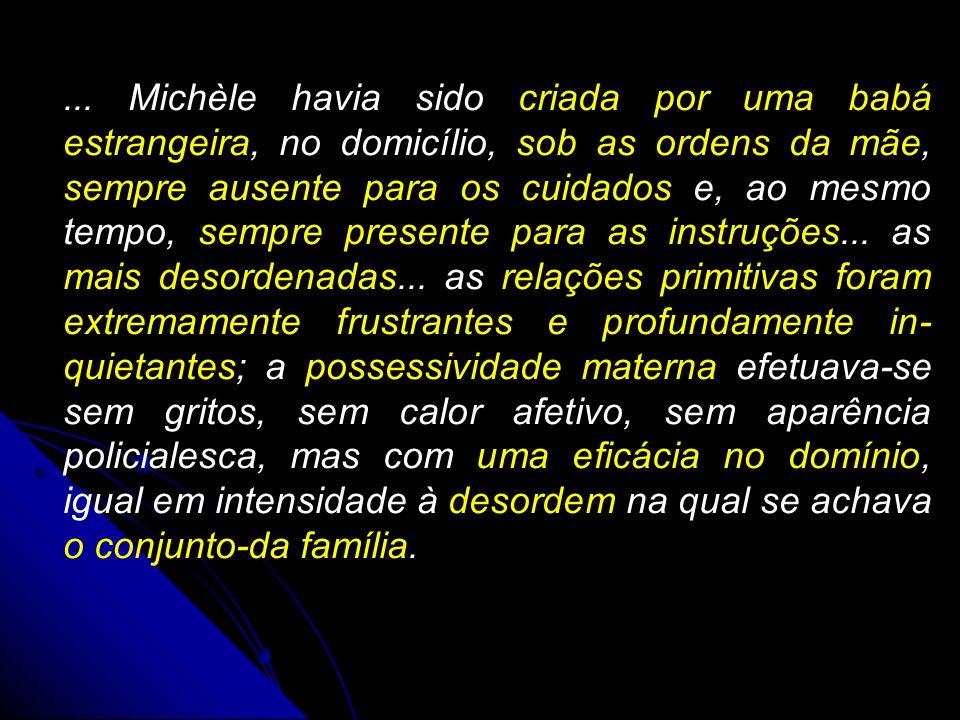... Michèle havia sido criada por uma babá estrangeira, no domicílio, sob as ordens da mãe, sempre ausente para os cuidados e, ao mesmo tempo, sempre