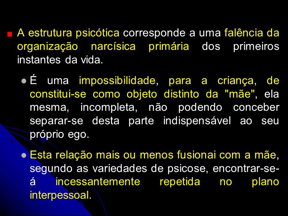 A estrutura psicótica corresponde a uma falência da organização narcísica primária dos primeiros instantes da vida. É uma impossibilidade, para a cria