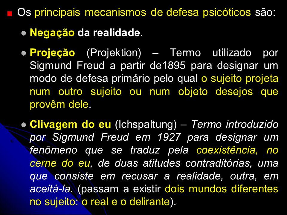 Os principais mecanismos de defesa psicóticos são: Negação da realidade. Projeção (Projektion) – Termo utilizado por Sigmund Freud a partir de1895 pa