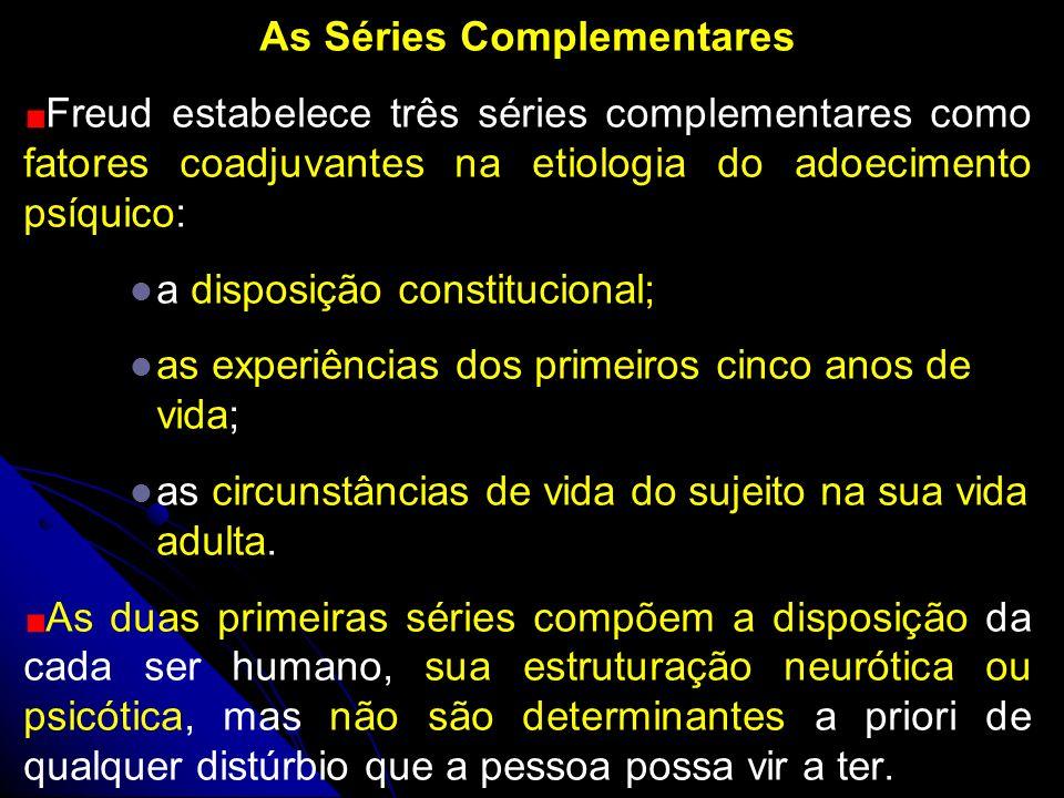 As Séries Complementares Freud estabelece três séries complementares como fatores coadjuvantes na etiologia do adoecimento psíquico: a disposição cons
