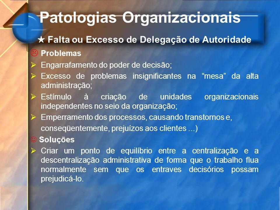 Patologias Organizacionais Falta ou Excesso de Delegação de Autoridade Problemas Engarrafamento do poder de decisão; Excesso de problemas insignifican
